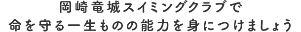 岡崎竜城スイミングクラブで命を守る一生ものの能力を身につけましょう